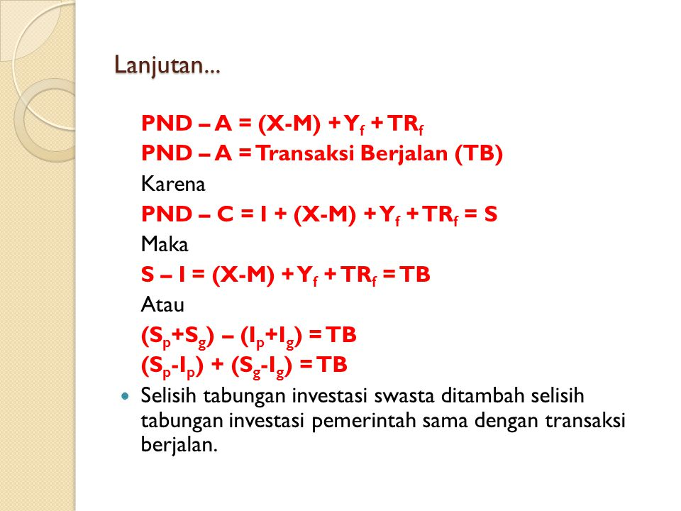 Lanjutan... PND – A = (X-M) + Y f + TR f PND – A = Transaksi Berjalan (TB) Karena PND – C = I + (X-M) + Y f + TR f = S Maka S – I = (X-M) + Y f + TR f