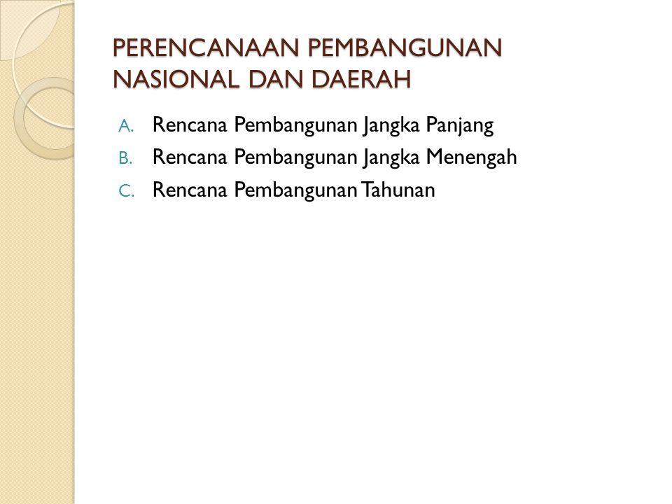 PERENCANAAN PEMBANGUNAN NASIONAL DAN DAERAH A. Rencana Pembangunan Jangka Panjang B. Rencana Pembangunan Jangka Menengah C. Rencana Pembangunan Tahuna