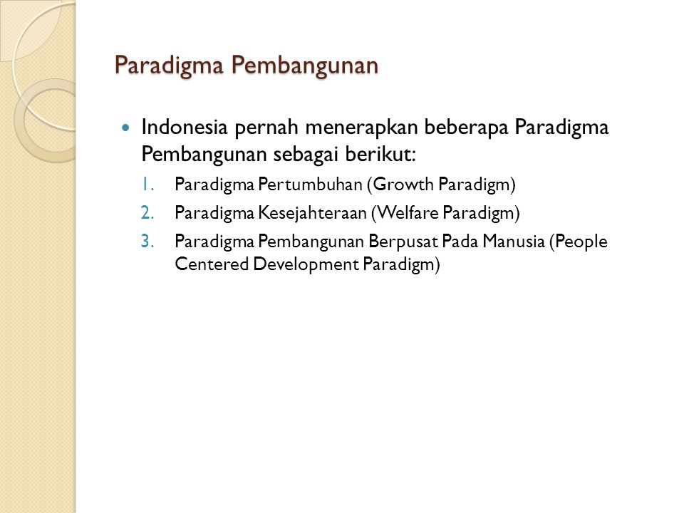 Paradigma Pembangunan Indonesia pernah menerapkan beberapa Paradigma Pembangunan sebagai berikut: 1.Paradigma Pertumbuhan (Growth Paradigm) 2.Paradigm