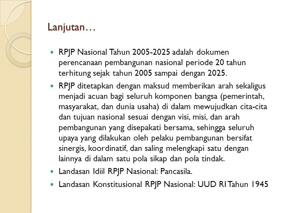 Lanjutan… RPJP Nasional Tahun 2005-2025 adalah dokumen perencanaan pembangunan nasional periode 20 tahun terhitung sejak tahun 2005 sampai dengan 2025