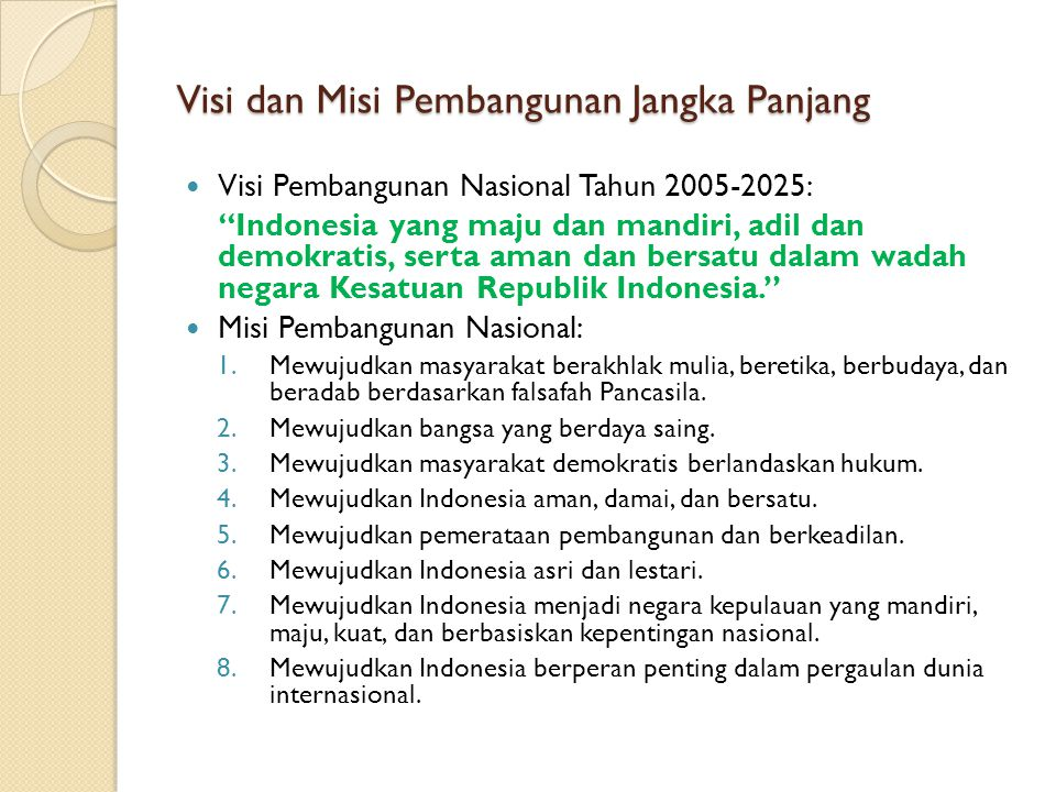 """Visi dan Misi Pembangunan Jangka Panjang Visi Pembangunan Nasional Tahun 2005-2025: """"Indonesia yang maju dan mandiri, adil dan demokratis, serta aman"""