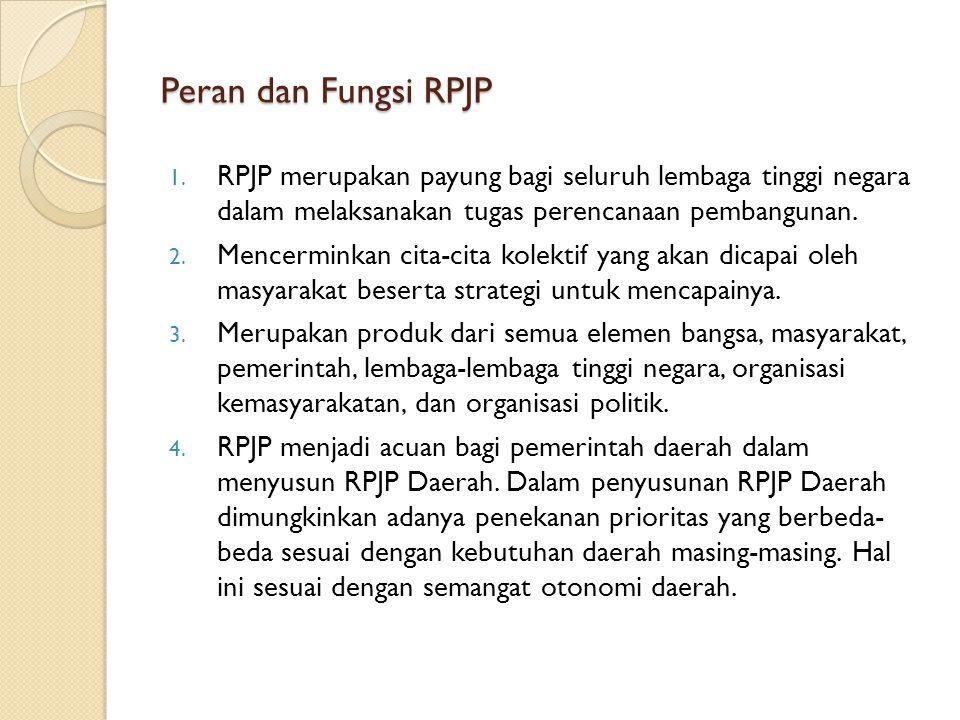 Peran dan Fungsi RPJP 1. RPJP merupakan payung bagi seluruh lembaga tinggi negara dalam melaksanakan tugas perencanaan pembangunan. 2. Mencerminkan ci