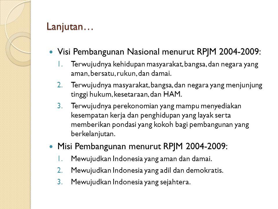 Lanjutan… Visi Pembangunan Nasional menurut RPJM 2004-2009: 1.Terwujudnya kehidupan masyarakat, bangsa, dan negara yang aman, bersatu, rukun, dan dama