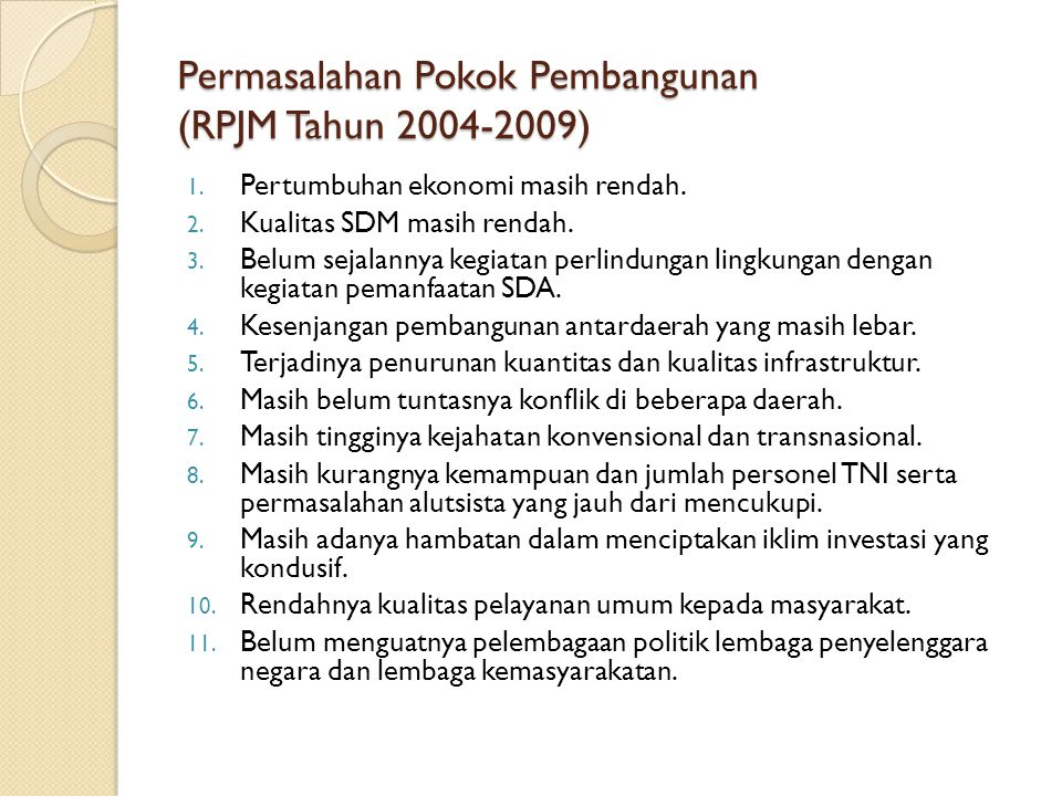 Permasalahan Pokok Pembangunan (RPJM Tahun 2004-2009) 1. Pertumbuhan ekonomi masih rendah. 2. Kualitas SDM masih rendah. 3. Belum sejalannya kegiatan