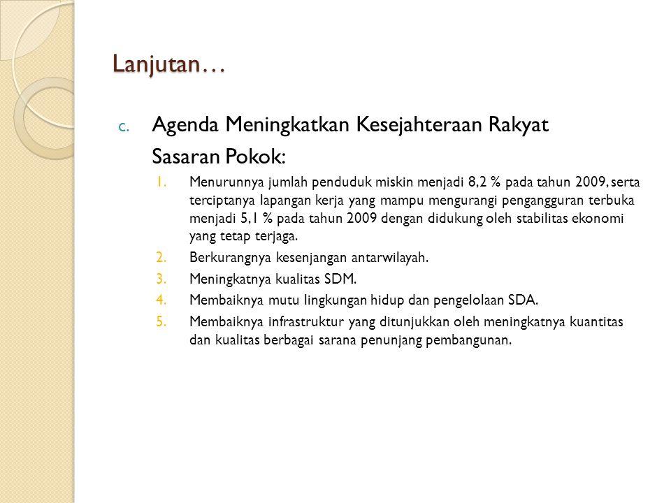 Lanjutan… c. Agenda Meningkatkan Kesejahteraan Rakyat Sasaran Pokok: 1.Menurunnya jumlah penduduk miskin menjadi 8,2 % pada tahun 2009, serta tercipta