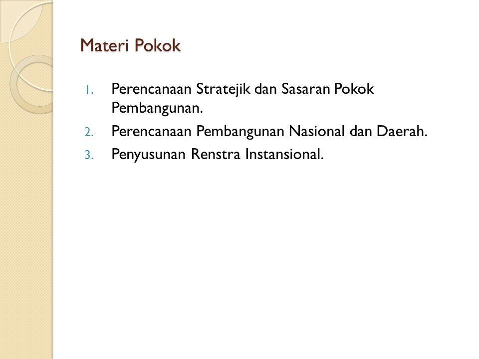 Materi Pokok 1. Perencanaan Stratejik dan Sasaran Pokok Pembangunan. 2. Perencanaan Pembangunan Nasional dan Daerah. 3. Penyusunan Renstra Instansiona