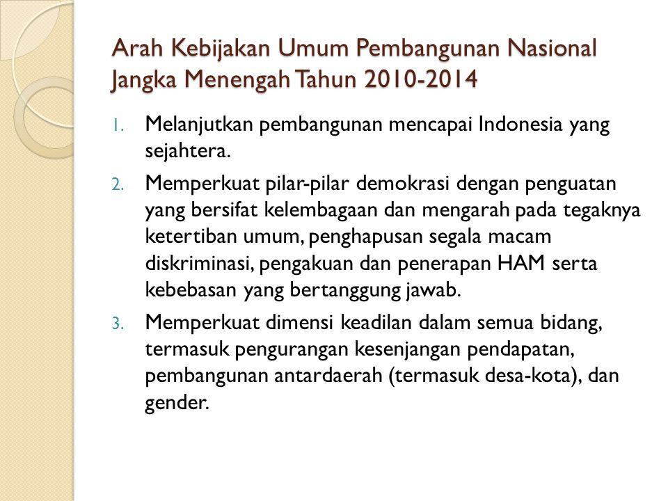 Arah Kebijakan Umum Pembangunan Nasional Jangka Menengah Tahun 2010-2014 1. Melanjutkan pembangunan mencapai Indonesia yang sejahtera. 2. Memperkuat p