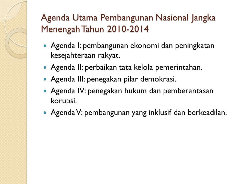 Agenda Utama Pembangunan Nasional Jangka Menengah Tahun 2010-2014 Agenda I: pembangunan ekonomi dan peningkatan kesejahteraan rakyat. Agenda II: perba