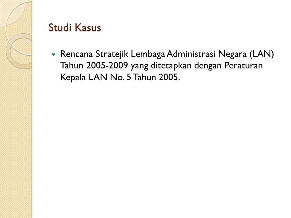 Studi Kasus Rencana Stratejik Lembaga Administrasi Negara (LAN) Tahun 2005-2009 yang ditetapkan dengan Peraturan Kepala LAN No. 5 Tahun 2005.