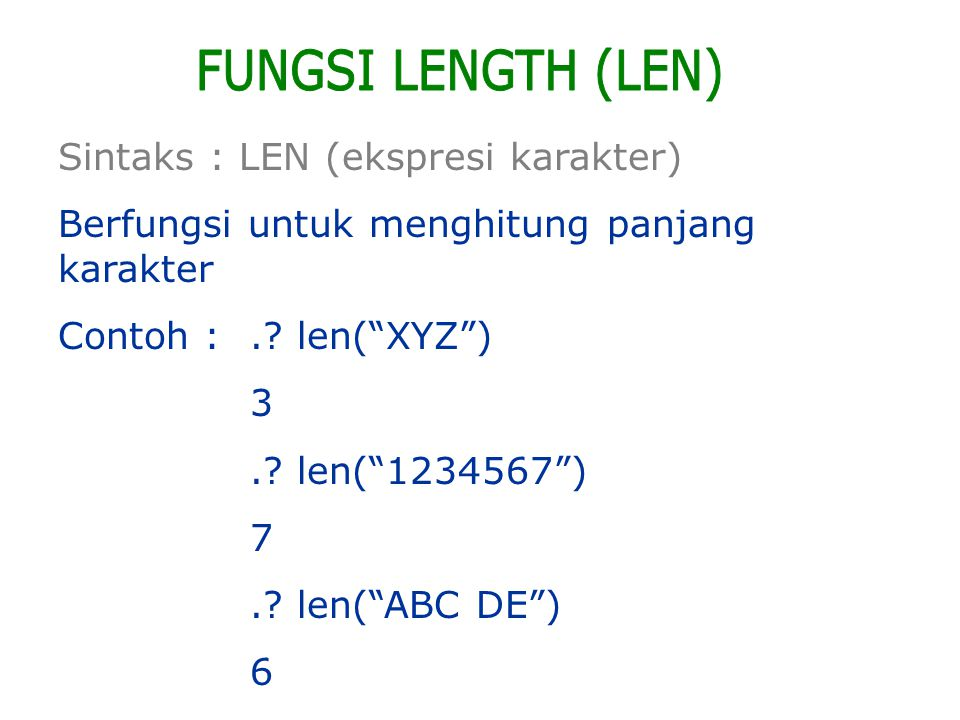 "Sintaks : LEN (ekspresi karakter) Berfungsi untuk menghitung panjang karakter Contoh :.? len(""XYZ"") 3.? len(""1234567"") 7.? len(""ABC DE"") 6"
