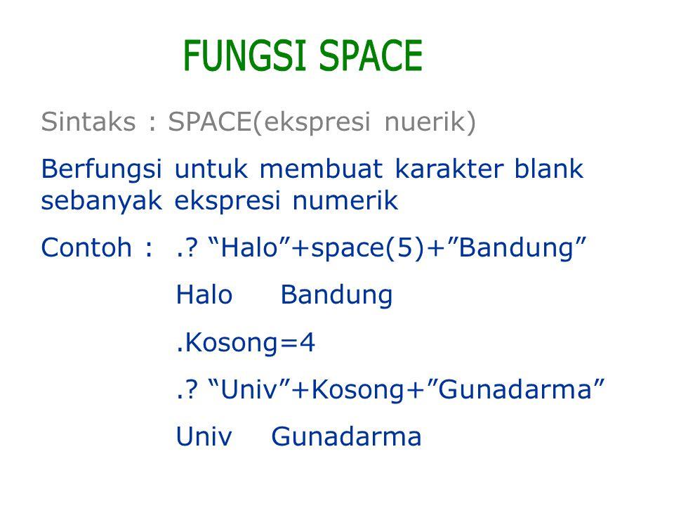 "Sintaks : SPACE(ekspresi nuerik) Berfungsi untuk membuat karakter blank sebanyak ekspresi numerik Contoh :.? ""Halo""+space(5)+""Bandung"" Halo Bandung.Ko"