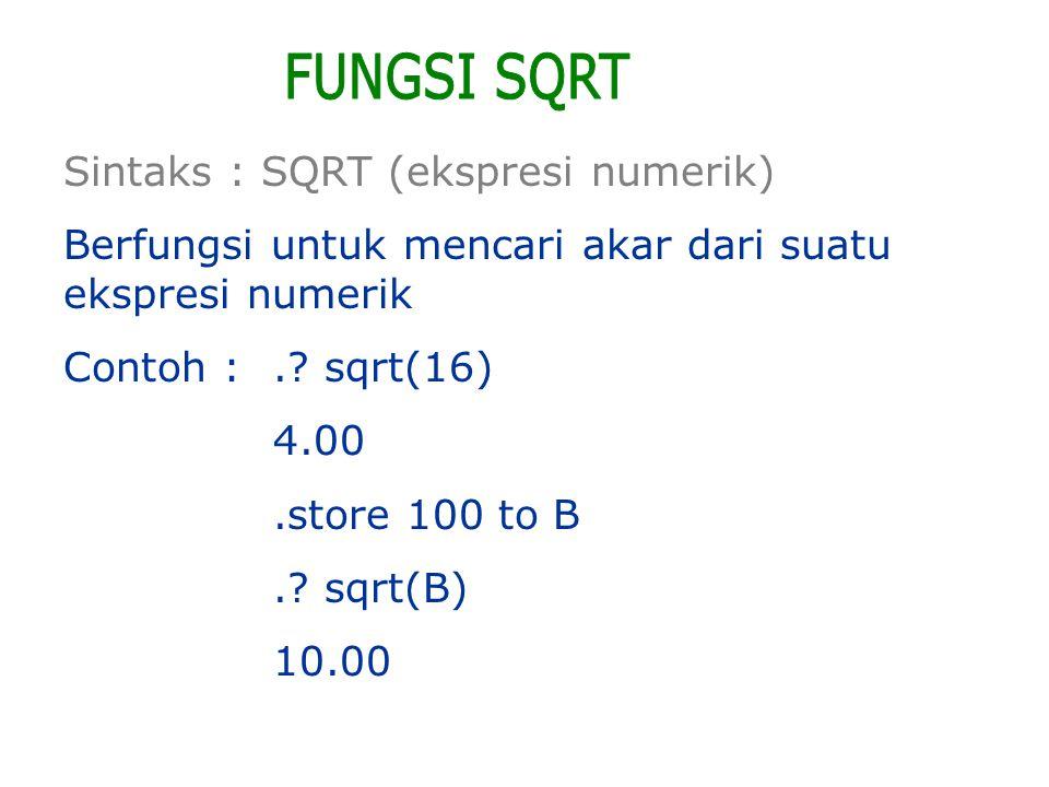 Sintaks : SQRT (ekspresi numerik) Berfungsi untuk mencari akar dari suatu ekspresi numerik Contoh :.? sqrt(16) 4.00.store 100 to B.? sqrt(B) 10.00