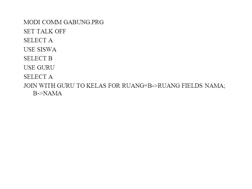 MODI COMM GABUNG.PRG SET TALK OFF SELECT A USE SISWA SELECT B USE GURU SELECT A JOIN WITH GURU TO KELAS FOR RUANG=B->RUANG FIELDS NAMA; B->NAMA