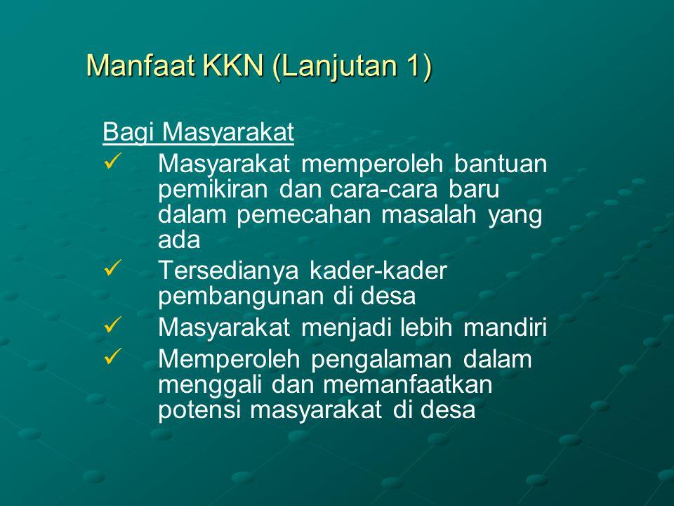 Manfaat KKN (Lanjutan 1) Bagi Masyarakat Masyarakat memperoleh bantuan pemikiran dan cara-cara baru dalam pemecahan masalah yang ada Tersedianya kader