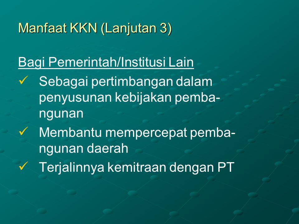 Manfaat KKN (Lanjutan 3) Bagi Pemerintah/Institusi Lain Sebagai pertimbangan dalam penyusunan kebijakan pemba- ngunan Membantu mempercepat pemba- ngun