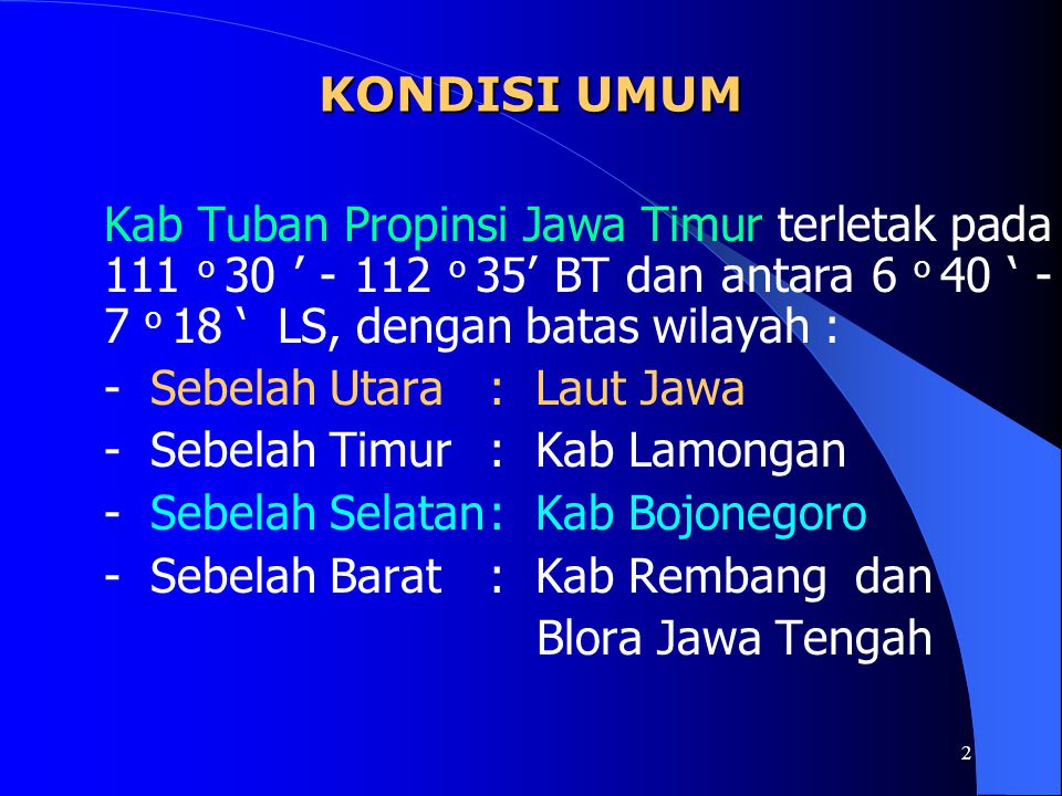 2 KONDISI UMUM Kab Tuban Propinsi Jawa Timur terletak pada 111 o 30 ' - 112 o 35' BT dan antara 6 o 40 ' - 7 o 18 ' LS, dengan batas wilayah : - Sebelah Utara: Laut Jawa - Sebelah Timur: Kab Lamongan - Sebelah Selatan: Kab Bojonegoro - Sebelah Barat: Kab Rembang dan Blora Jawa Tengah
