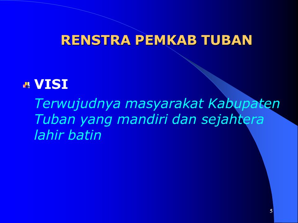 5 RENSTRA PEMKAB TUBAN VISI Terwujudnya masyarakat Kabupaten Tuban yang mandiri dan sejahtera lahir batin