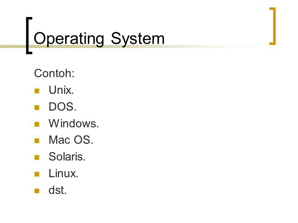 Operating System Contoh: Unix. DOS. Windows. Mac OS. Solaris. Linux. dst.