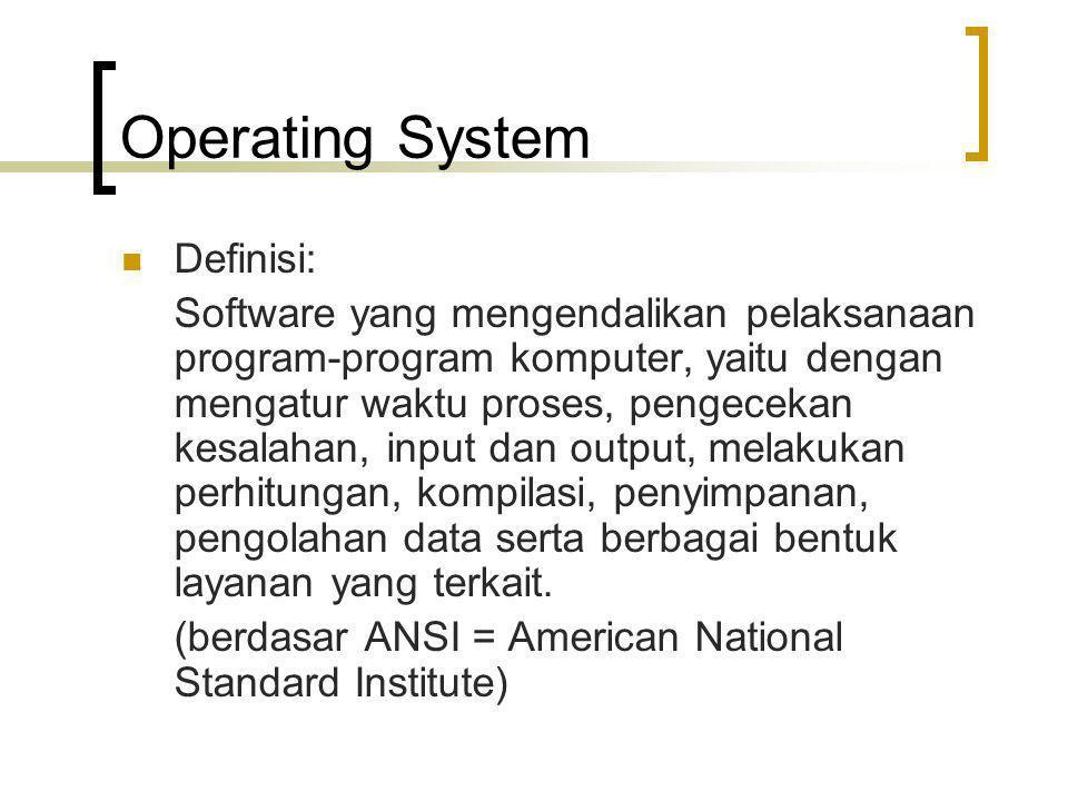 Operating System Definisi: Software yang mengendalikan pelaksanaan program-program komputer, yaitu dengan mengatur waktu proses, pengecekan kesalahan,