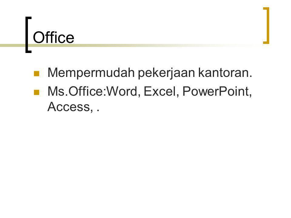 Office Mempermudah pekerjaan kantoran. Ms.Office:Word, Excel, PowerPoint, Access,.