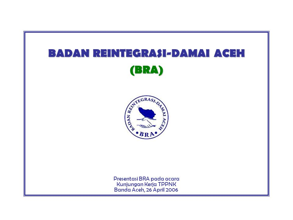 BADAN REINTEGRASI-DAMAI ACEH (BRA) Presentasi BRA pada acara Kunjungan Kerja TPPNK Banda Aceh, 26 April 2006