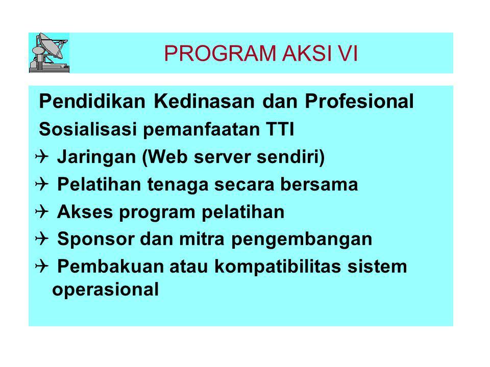 PROGRAM AKSI VI Pendidikan Kedinasan dan Profesional Sosialisasi pemanfaatan TTI  Jaringan (Web server sendiri)  Pelatihan tenaga secara bersama  A