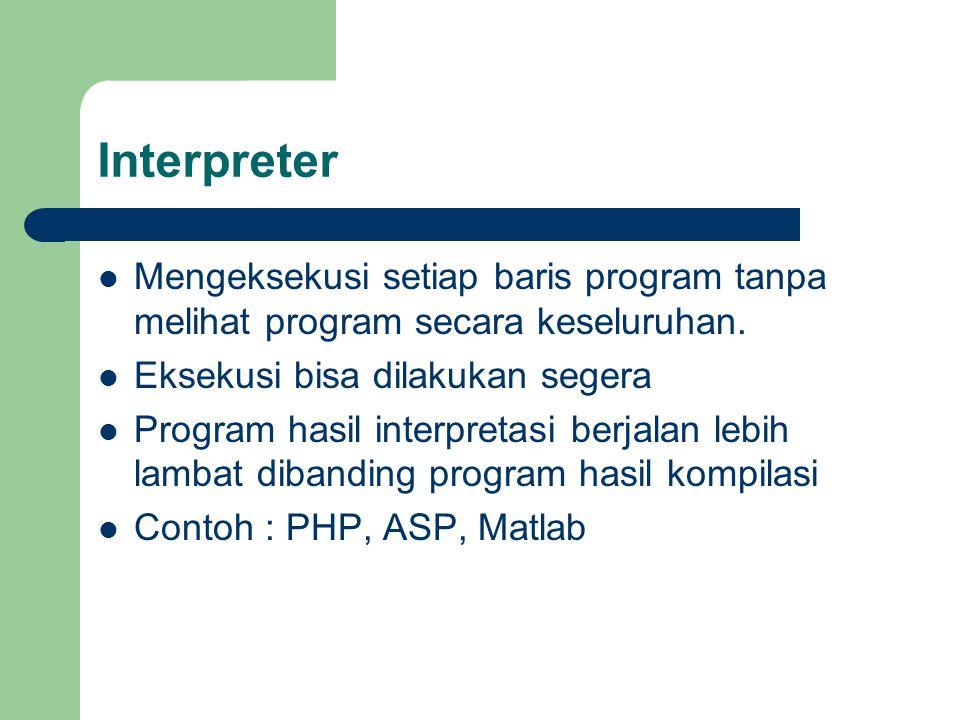 Interpreter Mengeksekusi setiap baris program tanpa melihat program secara keseluruhan. Eksekusi bisa dilakukan segera Program hasil interpretasi berj