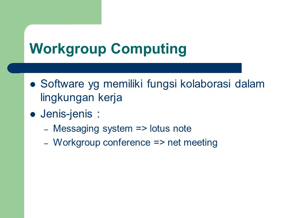 Workgroup Computing Software yg memiliki fungsi kolaborasi dalam lingkungan kerja Jenis-jenis : – Messaging system => lotus note – Workgroup conferenc