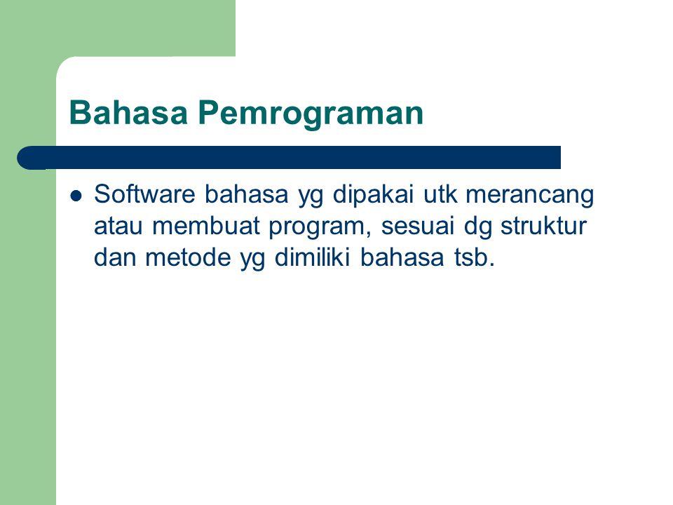 Bahasa Pemrograman Software bahasa yg dipakai utk merancang atau membuat program, sesuai dg struktur dan metode yg dimiliki bahasa tsb.