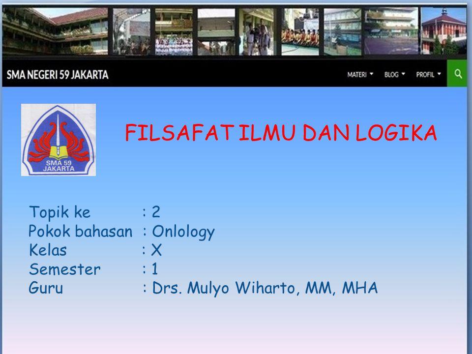 FILSAFAT ILMU DAN LOGIKA Topik ke : 2 Pokok bahasan : Onlology Kelas : X Semester : 1 Guru : Drs. Mulyo Wiharto, MM, MHA