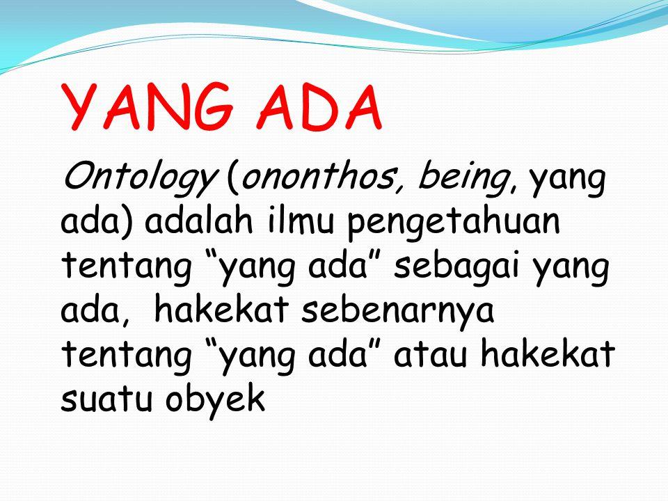 """YANG ADA Ontology (ononthos, being, yang ada) adalah ilmu pengetahuan tentang """"yang ada"""" sebagai yang ada, hakekat sebenarnya tentang """"yang ada"""" atau"""