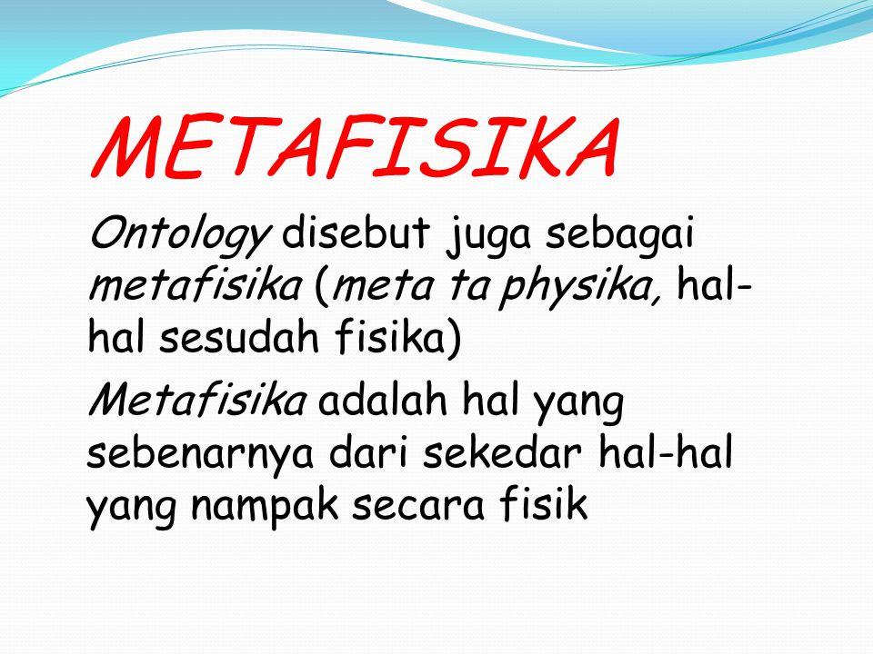 METAFISIKA Ontology disebut juga sebagai metafisika (meta ta physika, hal- hal sesudah fisika) Metafisika adalah hal yang sebenarnya dari sekedar hal-