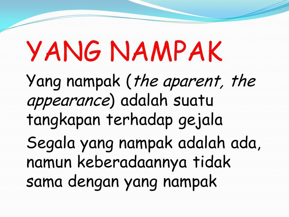 YANG NAMPAK Yang nampak (the aparent, the appearance) adalah suatu tangkapan terhadap gejala Segala yang nampak adalah ada, namun keberadaannya tidak