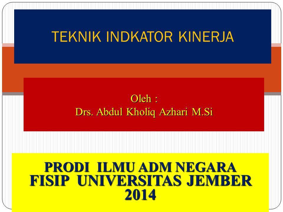 TEKNIK INDKATOR KINERJA Oleh : Drs. Abdul Kholiq Azhari M.Si PRODI ILMU ADM NEGARA FISIP UNIVERSITAS JEMBER 2014