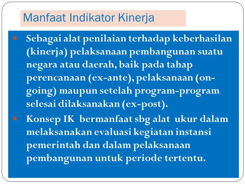 Manfaat Indikator Kinerja Sebagai alat penilaian terhadap keberhasilan (kinerja) pelaksanaan pembangunan suatu negara atau daerah, baik pada tahap perencanaan (ex-ante), pelaksanaan (on- going) maupun setelah program-program selesai dilaksanakan (ex-post).