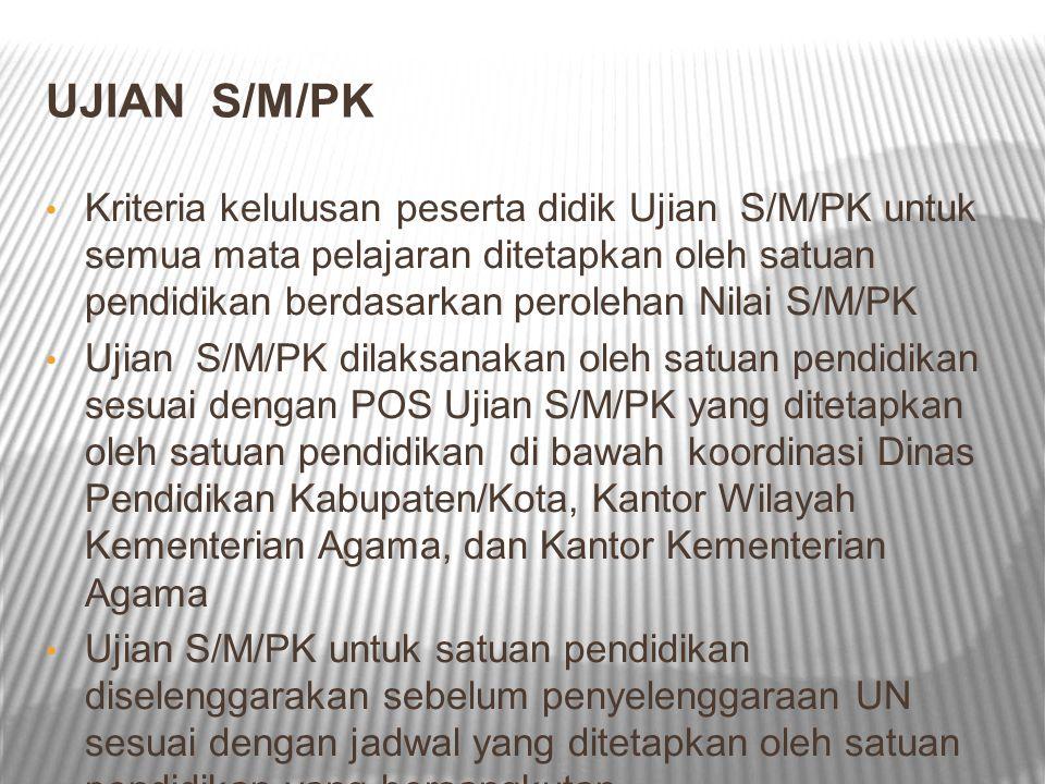 UJIAN S/M/PK Kriteria kelulusan peserta didik Ujian S/M/PK untuk semua mata pelajaran ditetapkan oleh satuan pendidikan berdasarkan perolehan Nilai S/M/PK Ujian S/M/PK dilaksanakan oleh satuan pendidikan sesuai dengan POS Ujian S/M/PK yang ditetapkan oleh satuan pendidikan di bawah koordinasi Dinas Pendidikan Kabupaten/Kota, Kantor Wilayah Kementerian Agama, dan Kantor Kementerian Agama Ujian S/M/PK untuk satuan pendidikan diselenggarakan sebelum penyelenggaraan UN sesuai dengan jadwal yang ditetapkan oleh satuan pendidikan yang bersangkutan