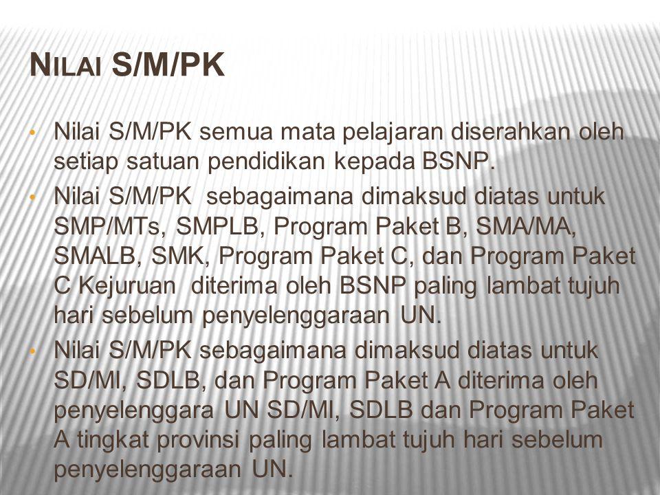 N ILAI S/M/PK Nilai S/M/PK semua mata pelajaran diserahkan oleh setiap satuan pendidikan kepada BSNP. Nilai S/M/PK sebagaimana dimaksud diatas untuk S