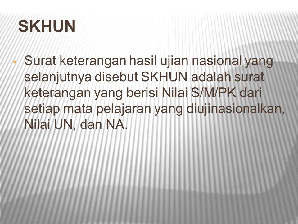 SKHUN Surat keterangan hasil ujian nasional yang selanjutnya disebut SKHUN adalah surat keterangan yang berisi Nilai S/M/PK dari setiap mata pelajaran
