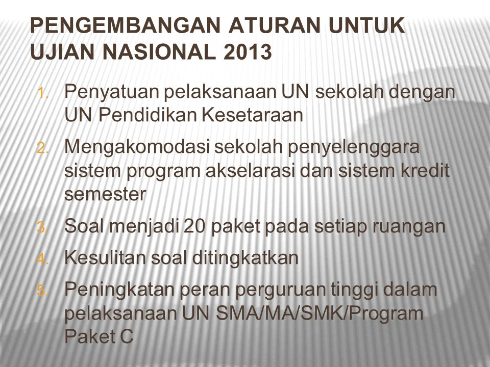 PENGEMBANGAN ATURAN UNTUK UJIAN NASIONAL 2013 1. Penyatuan pelaksanaan UN sekolah dengan UN Pendidikan Kesetaraan 2. Mengakomodasi sekolah penyelengga