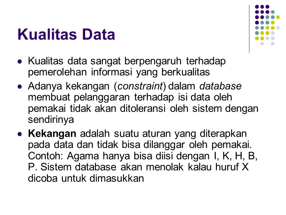 Kualitas Data Kualitas data sangat berpengaruh terhadap pemerolehan informasi yang berkualitas Adanya kekangan (constraint) dalam database membuat pel