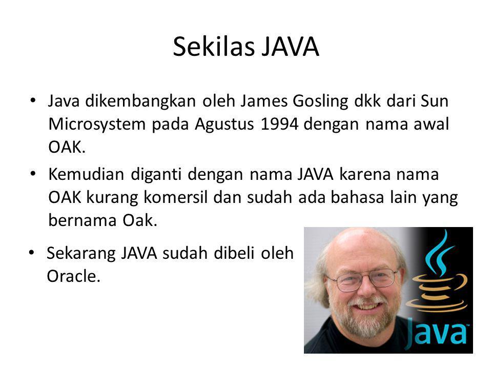 Sekilas JAVA Java dikembangkan oleh James Gosling dkk dari Sun Microsystem pada Agustus 1994 dengan nama awal OAK. Kemudian diganti dengan nama JAVA k