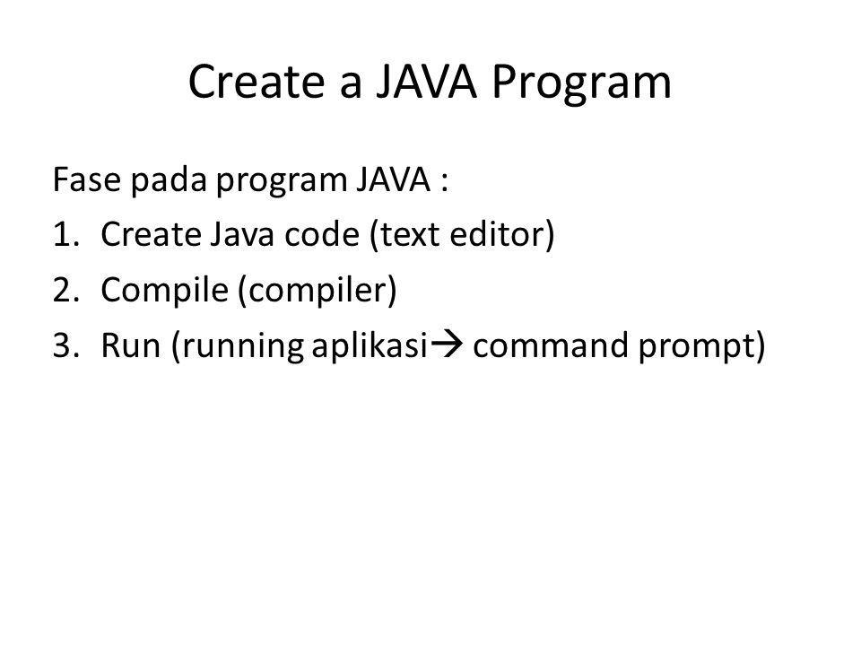 Create a JAVA Program Fase pada program JAVA : 1.Create Java code (text editor) 2.Compile (compiler) 3.Run (running aplikasi  command prompt)