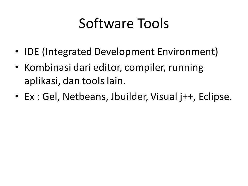 Software Tools IDE (Integrated Development Environment) Kombinasi dari editor, compiler, running aplikasi, dan tools lain. Ex : Gel, Netbeans, Jbuilde