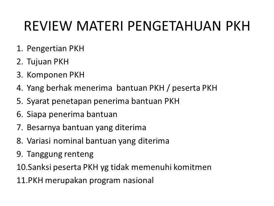 REVIEW MATERI PENGETAHUAN PKH 1.Pengertian PKH 2.Tujuan PKH 3.Komponen PKH 4.Yang berhak menerima bantuan PKH / peserta PKH 5.Syarat penetapan penerima bantuan PKH 6.Siapa penerima bantuan 7.Besarnya bantuan yang diterima 8.Variasi nominal bantuan yang diterima 9.Tanggung renteng 10.Sanksi peserta PKH yg tidak memenuhi komitmen 11.PKH merupakan program nasional