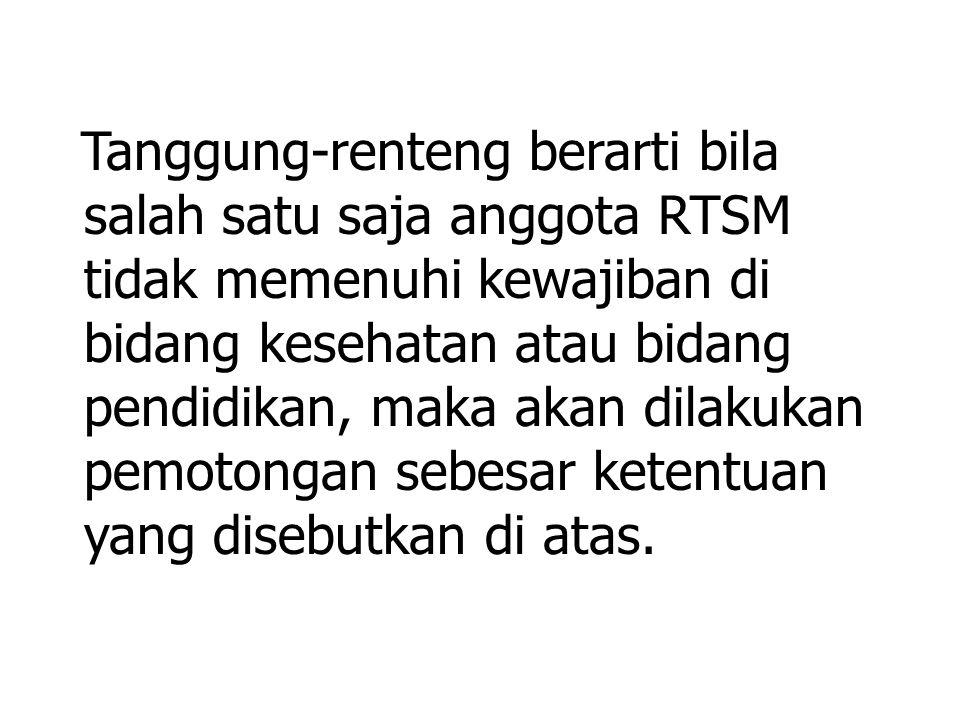 Tanggung-renteng berarti bila salah satu saja anggota RTSM tidak memenuhi kewajiban di bidang kesehatan atau bidang pendidikan, maka akan dilakukan pemotongan sebesar ketentuan yang disebutkan di atas.