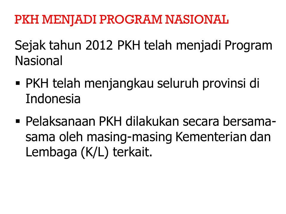 PKH MENJADI PROGRAM NASIONAL Sejak tahun 2012 PKH telah menjadi Program Nasional  PKH telah menjangkau seluruh provinsi di Indonesia  Pelaksanaan PKH dilakukan secara bersama- sama oleh masing-masing Kementerian dan Lembaga (K/L) terkait.