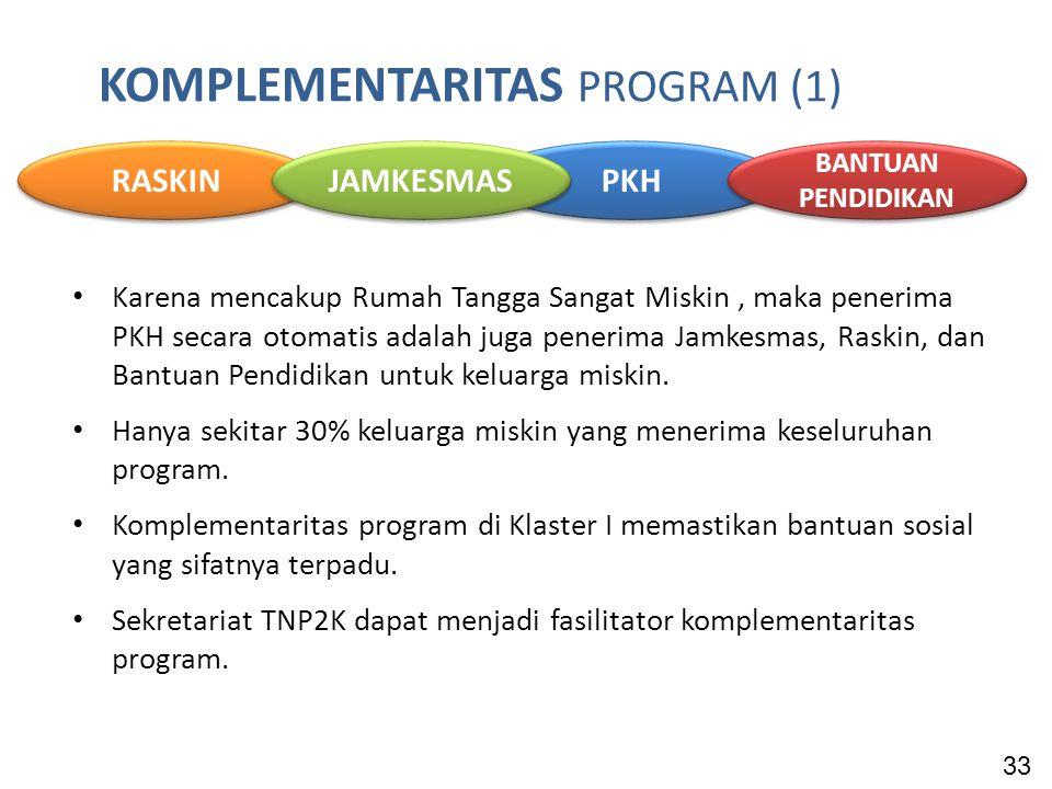 KOMPLEMENTARITAS PROGRAM (1) Karena mencakup Rumah Tangga Sangat Miskin, maka penerima PKH secara otomatis adalah juga penerima Jamkesmas, Raskin, dan Bantuan Pendidikan untuk keluarga miskin.