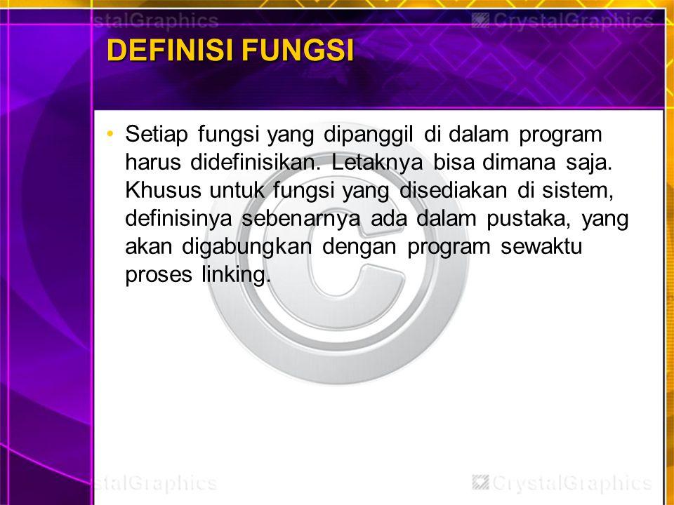 DEFINISI FUNGSI Setiap fungsi yang dipanggil di dalam program harus didefinisikan. Letaknya bisa dimana saja. Khusus untuk fungsi yang disediakan di s