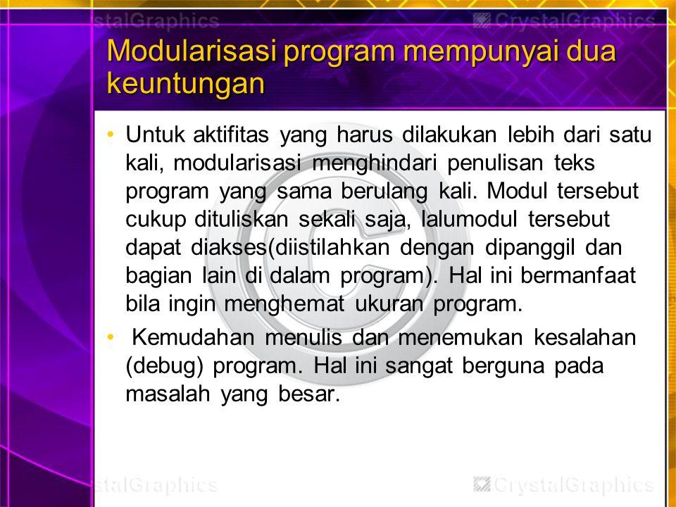 Modularisasi program mempunyai dua keuntungan Untuk aktifitas yang harus dilakukan lebih dari satu kali, modularisasi menghindari penulisan teks prog