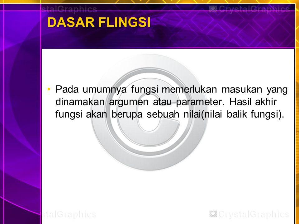 DASAR FLINGSI Pada umumnya fungsi memerlukan masukan yang dinamakan argumen atau parameter. Hasil akhir fungsi akan berupa sebuah nilai(nilai balik fu